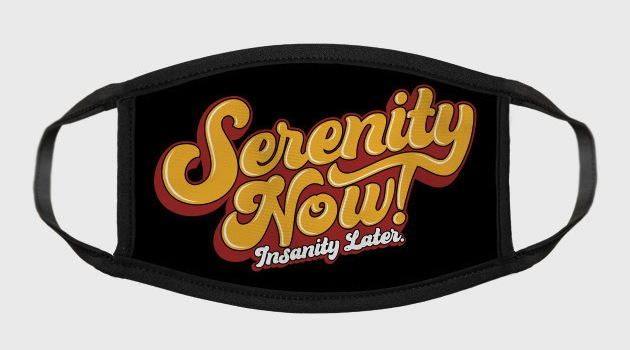 Serenity Now! Face Masks